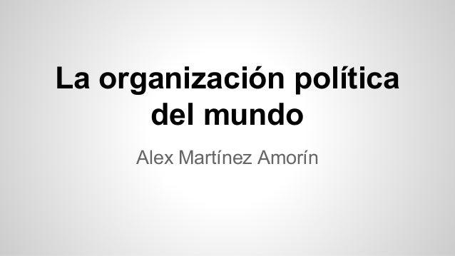 Alex Martínez Amorín La organización política del mundo