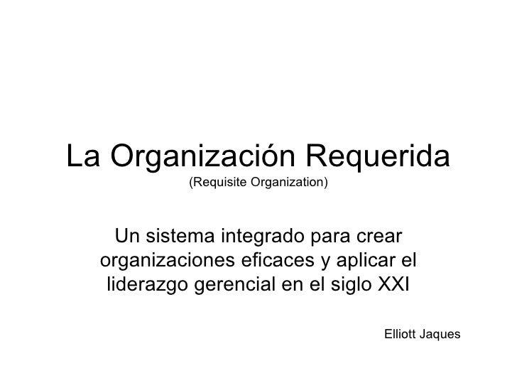 La Organización Requerida (Requisite Organization) Un sistema integrado para crear organizaciones eficaces y aplicar el li...