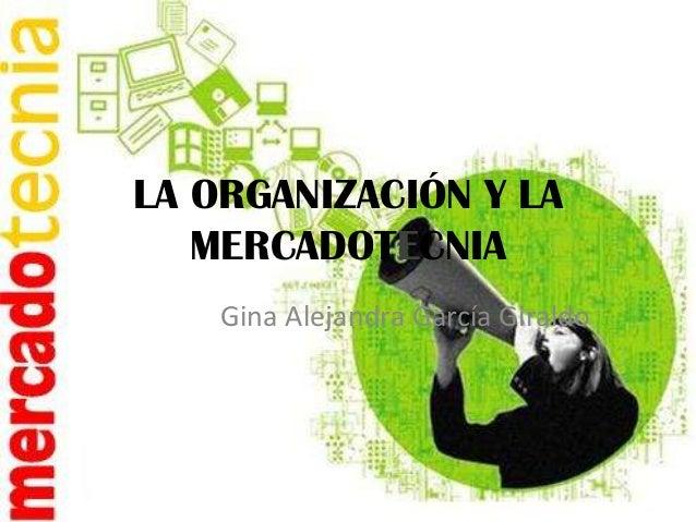 LA ORGANIZACIÓN Y LA   MERCADOTECNIA    Gina Alejandra García Giraldo