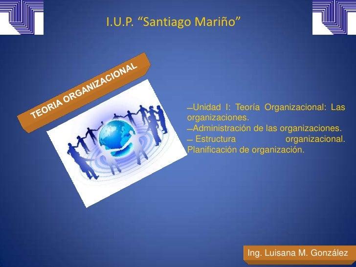 """I.U.P. """"Santiago Mariño""""              Unidad I: Teoría Organizacional: Las              organizaciones.              Adm..."""