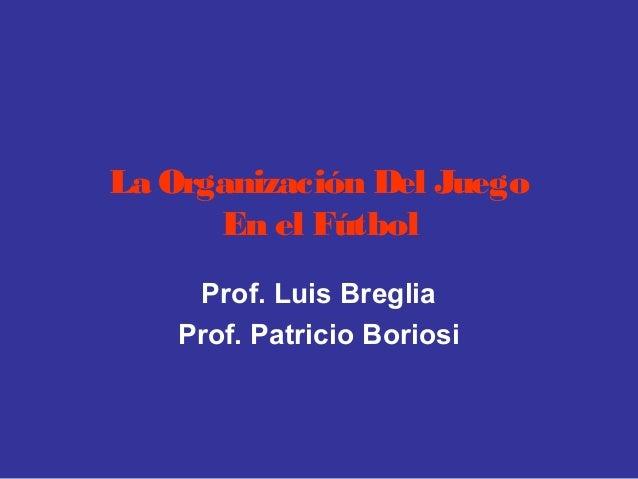 La Organización Del Juego En el Fútbol Prof. Luis Breglia Prof. Patricio Boriosi