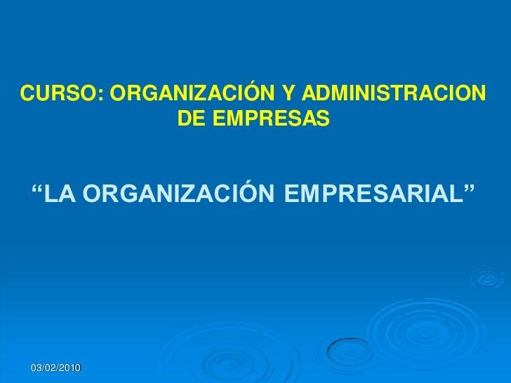 """CURSO: ORGANIZACIÓN Y ADMINISTRACION            DE EMPRESAS   """"LA ORGANIZACIÓN EMPRESARIAL""""     03/02/2010"""
