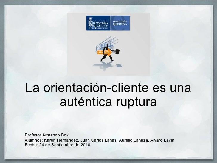 La orientación-cliente es una auténtica ruptura Profesor Armando Bok Alumnos: Karen Hernandez, Juan Carlos Lanas, Aurelio ...