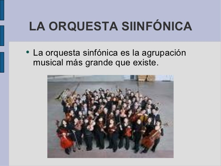 LA ORQUESTA SIINFÓNICA <ul><li>La orquesta sinfónica es la agrupación musical más grande que existe. </li></ul>