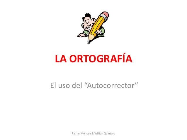 """LA ORTOGRAFÍA El uso del """"Autocorrector"""" Richar Méndez & Willian Quintero"""
