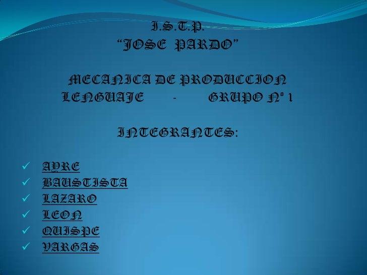"I.S.T.P.<br />""JOSE  PARDO""<br />MECANICA DE PRODUCCION<br />LENGUAJE-GRUPO Nº 1<br />INTEGRANTES:<br /><ul><li>AYRE"