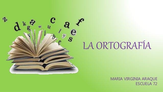 LA ORTOGRAFÍA MARIA VIRGINIA ARAQUE ESCUELA 72