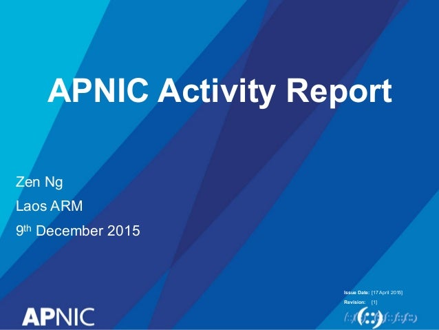 Issue Date: Revision: APNIC Activity Report Zen Ng Laos ARM 9th December 2015 [17 April 2015] [1]