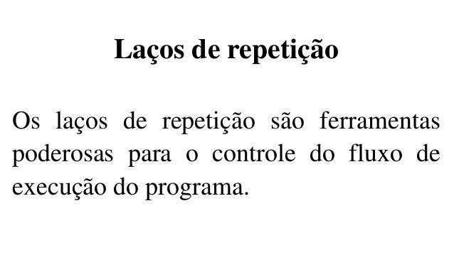 Laços de repetição Os laços de repetição são ferramentas poderosas para o controle do fluxo de execução do programa.