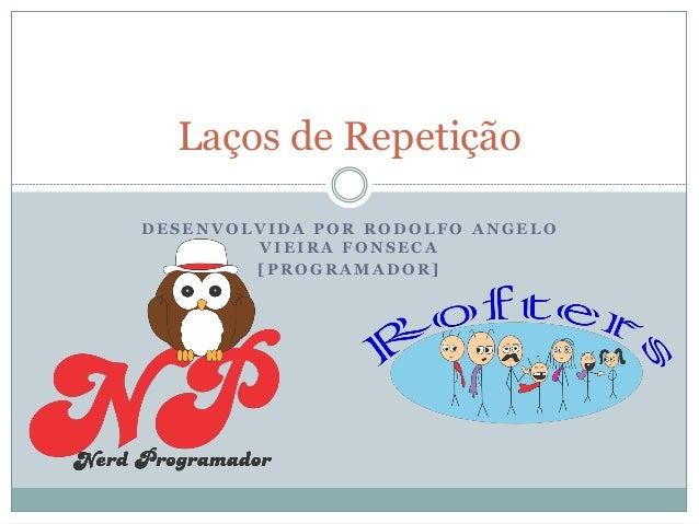 DESENVOLVIDA POR RODOLFO ANGELO VIEIRA FONSECA  [PROGRAMADOR]  Laços de Repetição