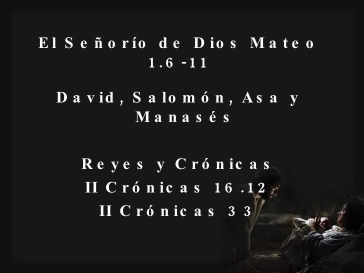 El Señorío de Dios Mateo 1.6-11 <ul><li>David, Salomón, Asa y Manasés </li></ul><ul><li>Reyes y Crónicas </li></ul><ul><li...