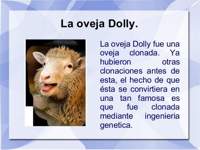 La oveja Dolly.La oveja Dolly fue unaoveja clonada. Yahubieron otrasclonaciones antes deesta, el hecho de queésta se convi...