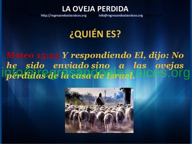 ¿QUIÉN ES? Mateo 15:24 Y respondiendo El, dijo: No he sido enviado sino a las ovejas pérdidas de la casa de Israel. LA OVE...
