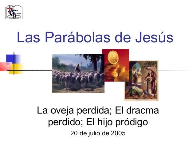 Las Parábolas de Jesús  La oveja perdida; El dracma    perdido; El hijo pródigo         20 de julio de 2005