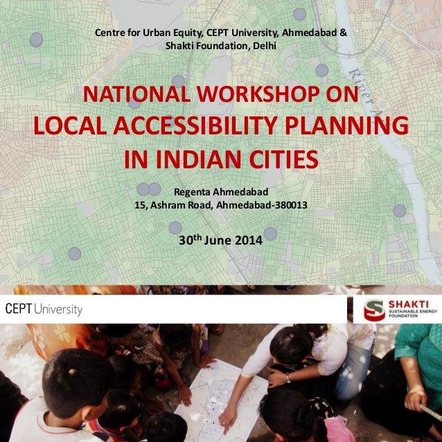 Centre for Urban Equity, CEPT University, Ahmedabad & Shakti Foundation, Delhi NATIONAL WORKSHOP ON LOCAL ACCESSIBILITY PL...