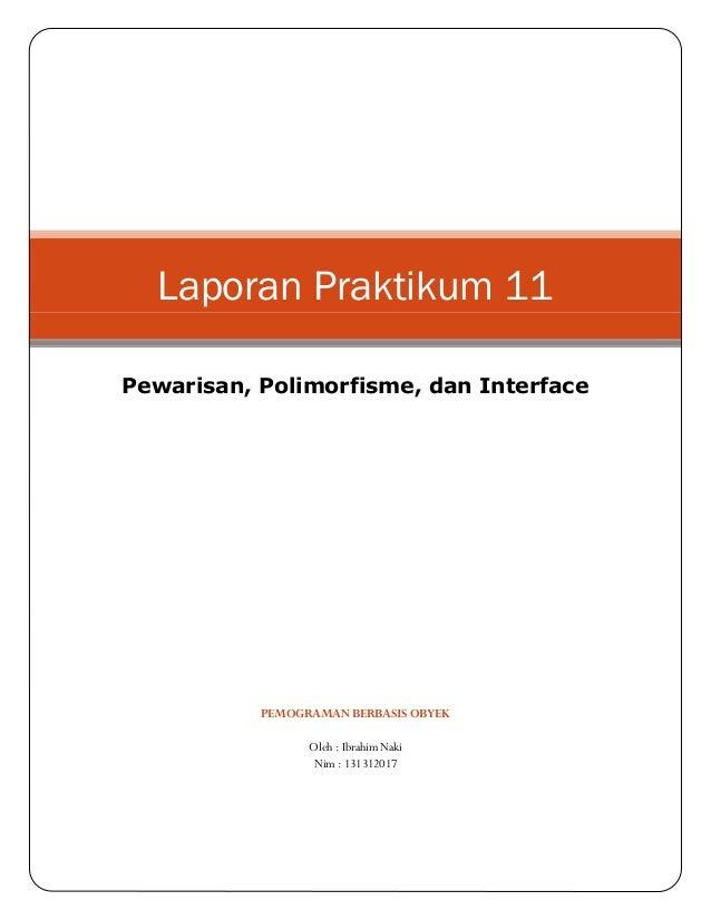 PEMOGRAMAN BERBASIS OBYEK Oleh : Ibrahim Naki Nim : 131312017 Laporan Praktikum 11 Pewarisan, Polimorfisme, dan Interface