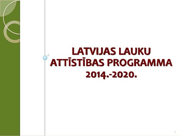 LATVIJAS LAUKU ATTĪSTĪBAS PROGRAMMA 2014.-2020.  1