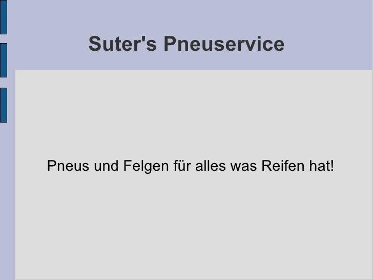 Suter's Pneuservice <ul><ul><li>Pneus und Felgen für alles was Reifen hat! </li></ul></ul>