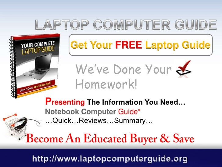 LAPTOP COMPUTER GUIDE GUIDE<br />Get Your FREELaptop Guide<br />We've Done Your Homework!<br />PresentingThe Information Y...
