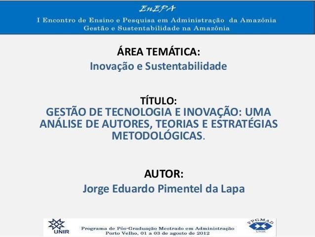 ÁREA TEMÁTICA: Inovação e Sustentabilidade TÍTULO: GESTÃO DE TECNOLOGIA E INOVAÇÃO: UMA ANÁLISE DE AUTORES, TEORIAS E ESTR...