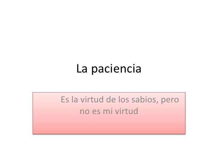 La pacienciaEs la virtud de los sabios, pero      no es mi virtud