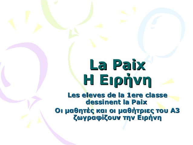 La Paix Η Ειρήνη Les eleves de la 1ere classe dessinent la Paix Οι μαθητές και οι μαθήτριες του Α3 ζωγραφίζουν την Ειρήνη