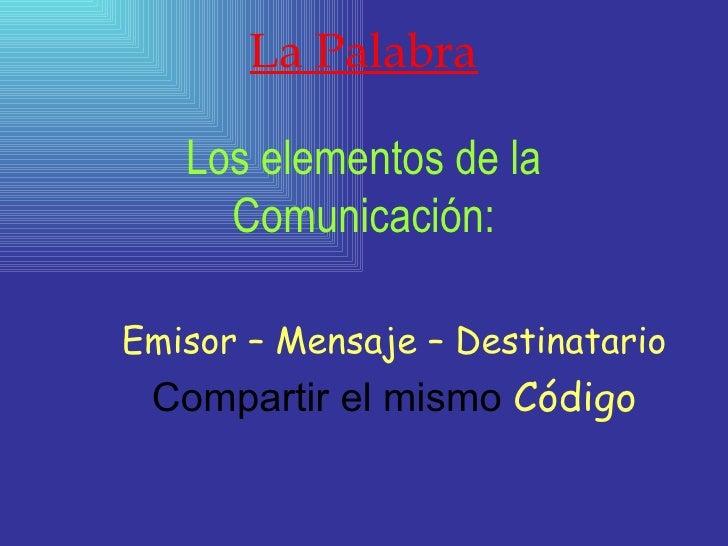 La Palabra Los elementos de la Comunicación: Emisor – Mensaje – Destinatario Compartir el mismo  Código