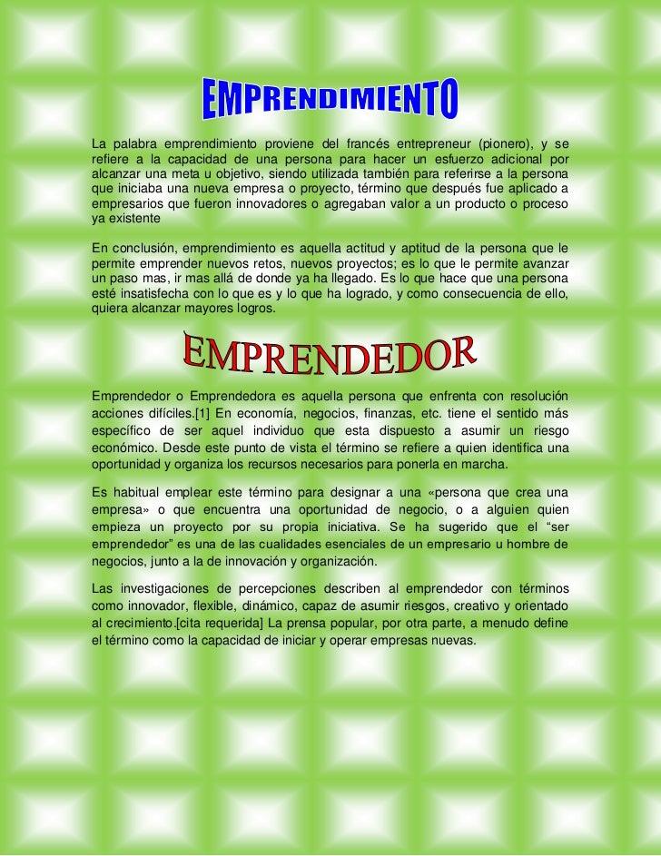 La palabra emprendimiento proviene del francés entrepreneur (pionero), y se refiere a la capacidad de una persona para hac...