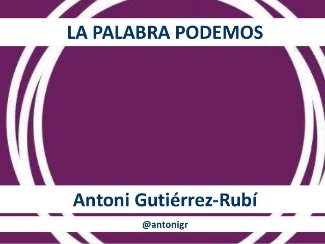LA PALABRA PODEMOS  Antoni Gutiérrez-Rubí  @antonigr