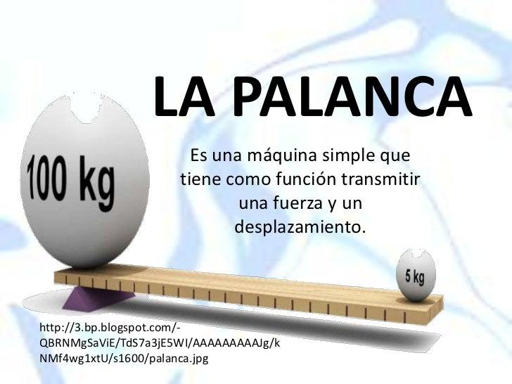 LA PALANCA<br />Es unamáquina simple que tiene como función transmitir una fuerza y un desplazamiento. <br />http://3.bp....