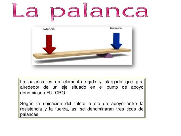 La palanca es un elemento rígido y alargado que gira alrededor de un eje situado en el punto de apoyo denominado FULCRO. S...