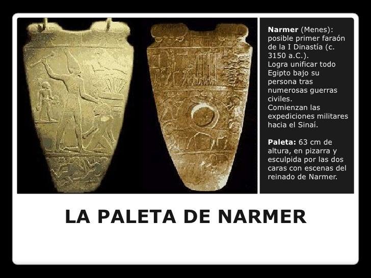 LA PALETA DE NARMER<br />Narmer(Menes): posible primer faraón de la I Dinastía (c. 3150 a.C.).<br />Logra unificar todo Eg...