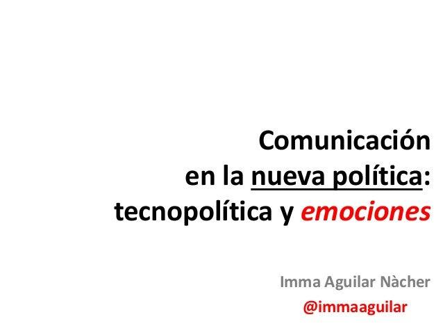 Imma Aguilar Nàcher @immaaguilar Comunicación en la nueva política: tecnopolítica y emociones