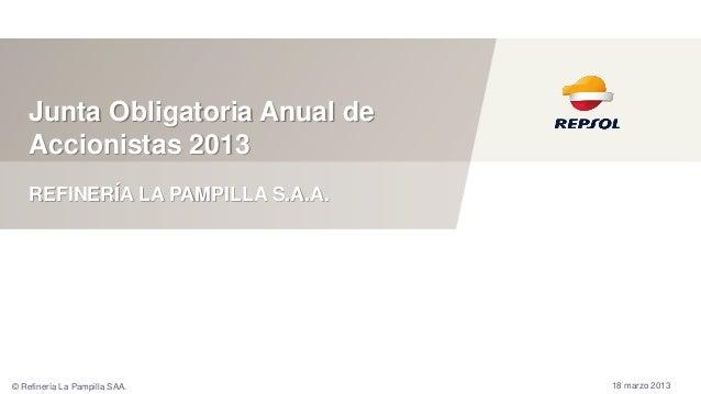 Junta Obligatoria Anual deAccionistas 201318 marzo 2013REFINERÍA LA PAMPILLA S.A.A.© Refinería La Pampilla SAA.