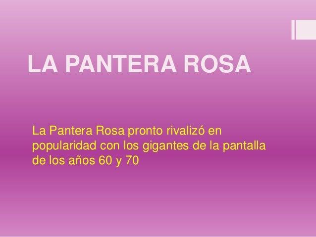LA PANTERA ROSA La Pantera Rosa pronto rivalizó en popularidad con los gigantes de la pantalla de los años 60 y 70