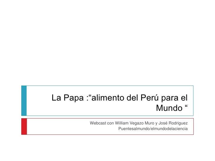 """La Papa :""""alimento del Perú para el                          Mundo """"         Webcast con William Vegazo Muro y José Rodrig..."""