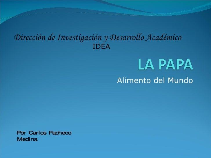 Alimento del Mundo Dirección de Investigación y Desarrollo Académico IDEA Por Carlos Pacheco Medina