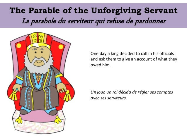 The Parable of the Unforgiving Servant One day a king decided to call in his officials and ask them to give an account of ...