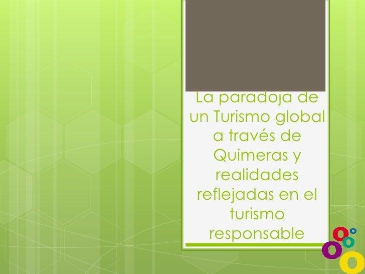 La paradoja de un Turismo global a través de Quimeras y realidades reflejadas en el turismo responsable <br />