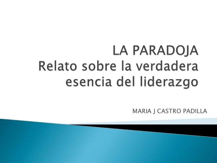 LA PARADOJARelato sobre la verdadera esencia del liderazgo<br />MARIA J CASTRO PADILLA<br />