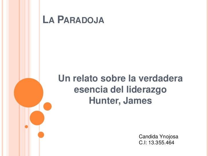 La Paradoja<br />Un relato sobre la verdadera esencia del liderazgoHunter, James<br />Candida Ynojosa<br />C.I: 13.355.464...