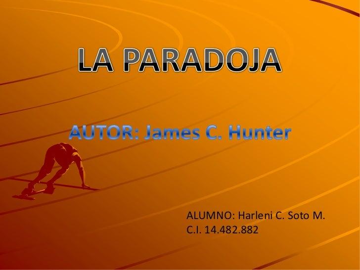 LA PARADOJA<br />AUTOR: James C. Hunter<br />ALUMNO: Harleni C. Soto M.<br />C.I. 14.482.882<br />