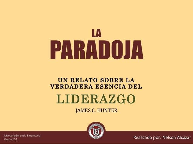LA PARADOJA LIDERAZGO JAMES C. HUNTER Realizado por: Nelson Alcázar U N R E LAT O S O B R E L A V E R D A DE RA E S E NC I...