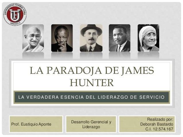 LA PARADOJA DE JAMES HUNTER LA VERDADERA ESENCIA DEL LIDERAZGO DE SERVICIO Realizado por: Deborah Bastardo C.I. 12.574.167...