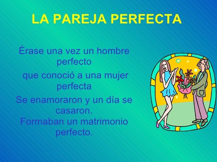 LA PAREJA PERFECTA Érase una vez un hombre perfecto que conoció a una mujer perfecta Se enamoraron y un día se casaron. Fo...