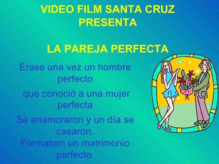 VIDEO FILM SANTA CRUZ PRESENTA LA PAREJA PERFECTA Érase una vez un hombre perfecto que conoció a una mujer perfecta Se ena...