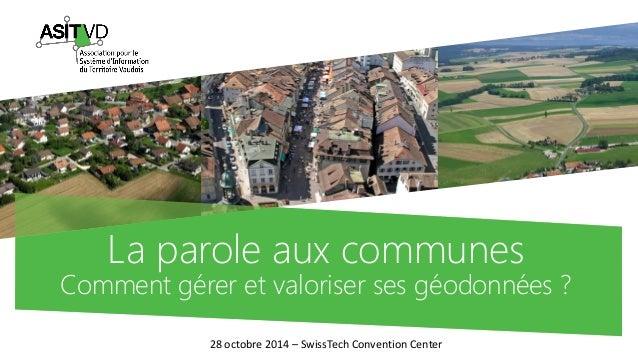 La parole aux communesComment gérer et valoriser ses géodonnées?  28 octobre 2014 –SwissTechConvention Center
