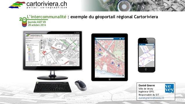 L'intercommunalité: exemple du géoportail régional Cartoriviera  Daniel Gnerre  Ville de Vevey  Ingénieur EPFL  Responsabl...