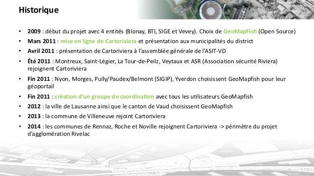 Historique  •2009: début du projet avec 4 entités (Blonay, BTI, SIGE et Vevey). Choix de GeoMapFish (Open Source)  •Mars 2...