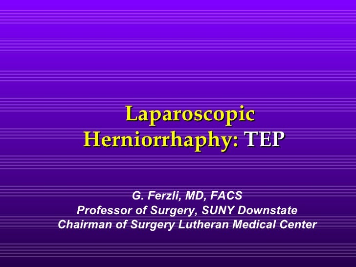 Laparoscopic    Herniorrhaphy: TEP            G. Ferzli, MD, FACS   Professor of Surgery, SUNY DownstateChairman of Surger...